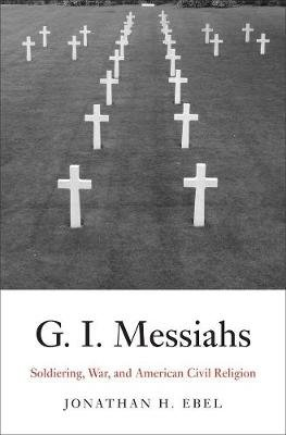 G.I. Messiahs - Soldiering, War, and American Civil Religion (Hardcover): Jonathan H. Ebel