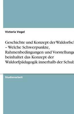 Geschichte Und Konzept Der Waldorfschule - Welche Schwerpunkte, Rahmenbedingungen Und Vorstellungen Beinhaltet Das Konzept Der...