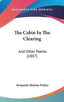 The Cabin in the Clearing - And Other Poems (1887) (Hardcover): Benjamin Strattan Parker