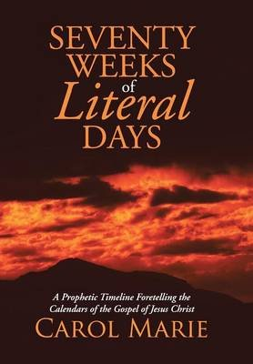 Seventy Weeks of Literal Days - A Prophetic Timeline Foretelling the Calendars of the Gospel of Jesus Christ (Hardcover): Carol...