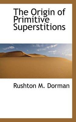 The Origin of Primitive Superstitions (Hardcover): Rushton M. Dorman