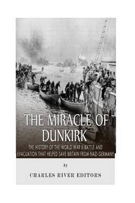 The Miracle of Dunkirk - The History of the World War II Battle and Evacuation That Helped Save Britain from Nazi Germany...
