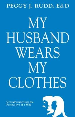 My Husband Wears My Clothes - Crossdressing from the Perspective of a Wife (Electronic book text, 2nd Revised ed.): Peggy J Rudd