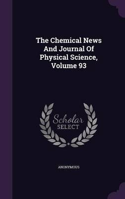 The Chemical News and Journal of Physical Science, Volume 93 (Hardcover): Anonymous