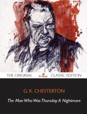 The Man Who Was Thursday - A Nightmare - The Original Classic Edition (Electronic book text): G. K. Chesterton