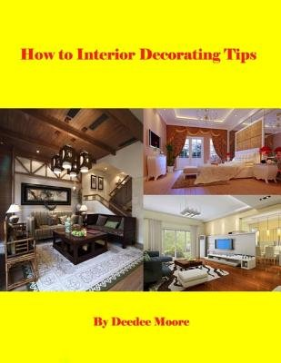 How to Interior Decorating Tips (Electronic book text): Dee Dee Moore