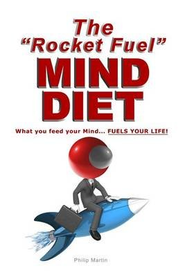 The Rocket Fuel Mind Diet - What You Feed Your Mind - Fuels Your Life! (Paperback): Philip Martin