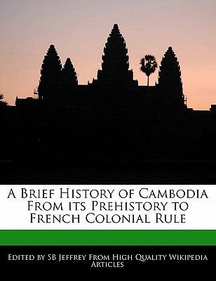 A Brief History of Cambodia from Its Prehistory to French Colonial Rule (Paperback): Sb Jeffrey