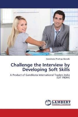 Challenge the Interview by Developing Soft Skills (Paperback): Maruthi Gandikota Prathap