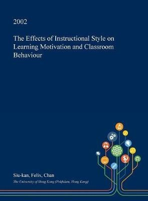 The Effects of Instructional Style on Learning Motivation and Classroom Behaviour (Hardcover): Siu-Kan Felix Chan