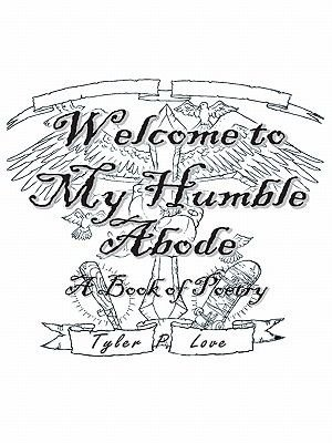 Welcome to My Humble Abode - A Book of Poetry (Electronic book text): Tyler P. Love