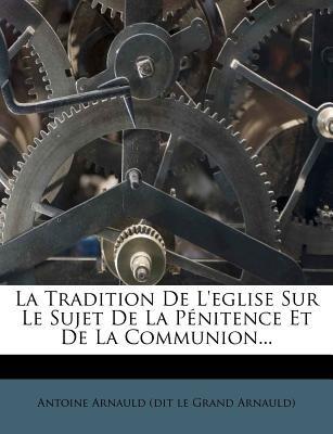 La Tradition de L'Eglise Sur Le Sujet de La Penitence Et de La Communion... (French, Paperback): Antoine Arnauld (Dit Le...