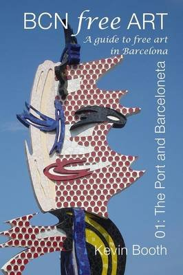 BCN Free Art 01, 01 - The Port and Barceloneta. A Guide to Free Art in Barcelona (Paperback): Kevin Booth