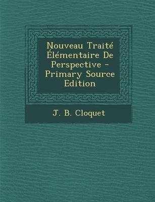 Nouveau Traite Elementaire de Perspective - Primary Source Edition (French, Paperback): J B Cloquet
