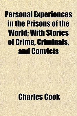 Personal Experiences in the Prisons of the World; With Stories of Crime, Criminals, and Convicts (Paperback): Charles Cook