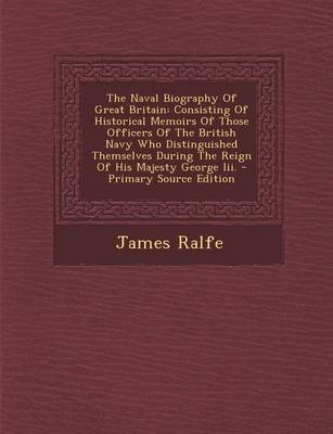 The Naval Biography of Great Britain - Consisting of Historical Memoirs of Those Officers of the British Navy Who Distinguished...