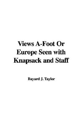 Views A-Foot Or Europe Seen with Knapsack and Staff (Hardcover): Bayard J. Taylor