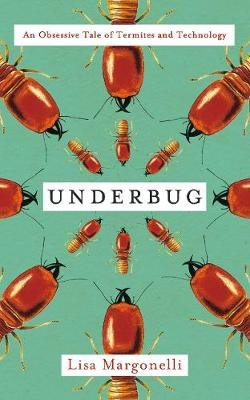 Underbug - An Obsessive Tale of Termites and Technology (Hardcover): Lisa Margonelli