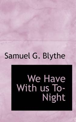 We Have with Us To-Night (Paperback): Samuel G. Blythe