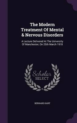 The Modern Treatment of Mental & Nervous Disorders - A Lecture Delivered at the University of Manchester, on 25th March 1918...