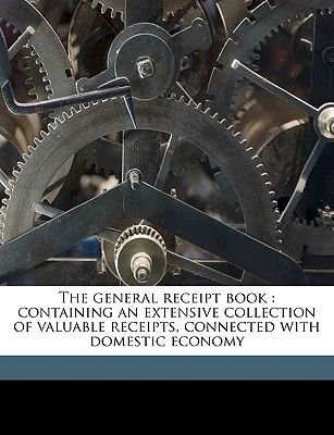 The General Receipt Book - Containing an Extensive Collection of Valuable Receipts, Connected with Domestic Economy...