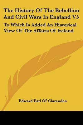 The History Of The Rebellion And Civil Wars In England V5 - To Which Is Added An Historical View Of The Affairs Of Ireland...