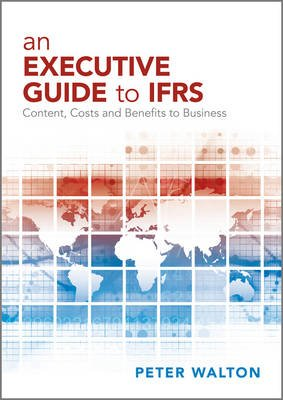 An Executive Guide to IFRS - Content, Costs and Benefits to Business (Paperback): Peter Walton