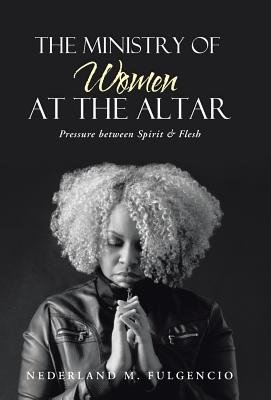The Ministry of Women at the Altar - Pressure Between Spirit & Flesh (Hardcover): Nederland M. Fulgencio