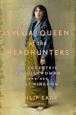 Sylvia, Queen of the Headhunters - An Eccentric Englishwoman and Her Lost Kingdom (Electronic book text): Philip Eade