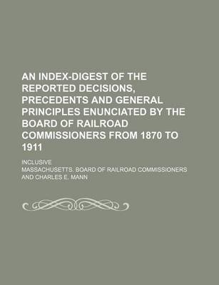 An Index-Digest of the Reported Decisions, Precedents and General Principles Enunciated by the Board of Railroad Commissioners...