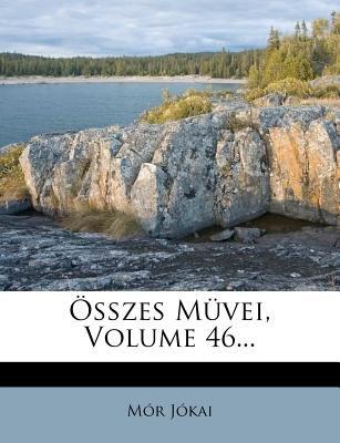 Osszes Muvei, Volume 46... (English, Hungarian, Paperback): MR Jkai, Mor Jokai