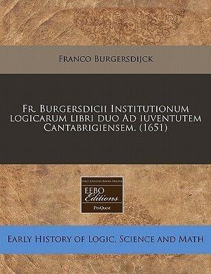 Fr. Burgersdicii Institutionum Logicarum Libri Duo Ad Iuventutem Cantabrigiensem. (1651) (English, Latin, Paperback): Franco...