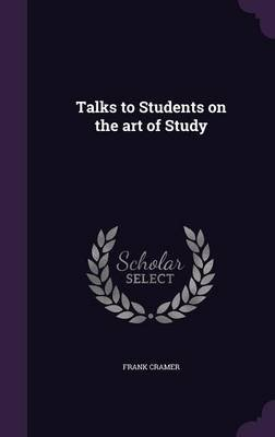 Talks to Students on the Art of Study (Hardcover): Frank Cramer