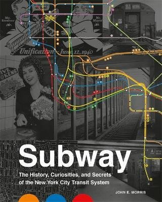 Subway - The Curiosities, Secrets, and Unofficial History of the New York City Transit System (Hardcover): John E. Morris