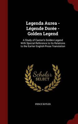 Legenda Aurea - Legende Doree - Golden Legend - A Study of Caxton's Golden Legend with Special Reference to Its Relations...