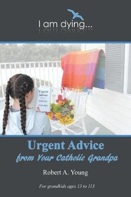 Urgent Advice from Your Catholic Grandpa (Paperback): Robert A. Young