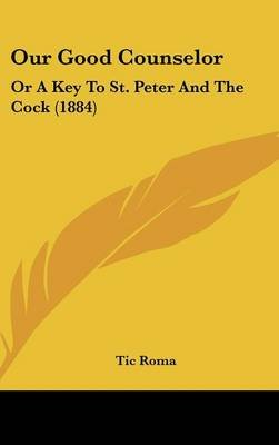 Our Good Counselor - Or a Key to St. Peter and the Cock (1884) (Hardcover): Tic Roma