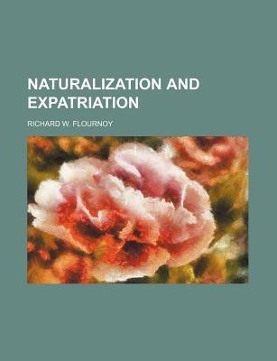 Naturalization and Expatriation (Paperback): Richard W Flournoy