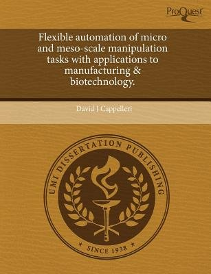 Flexible Automation of Micro and Meso-Scale Manipulation Tasks with Applications to Manufacturing & Biotechnology (Paperback):...