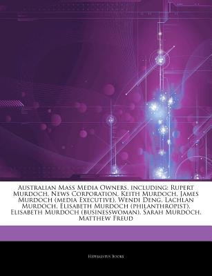 Articles on Australian Mass Media Owners, Including - Rupert Murdoch, News Corporation, Keith Murdoch, James Murdoch (Media...