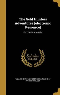 The Gold Hunters Adventures [Electronic Resource] - Or, Life in Australia (Hardcover): William Henry 1824-1895 Thomes