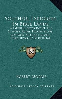 Youthful Explorers in Bible Lands - A Faithful Account of the Scenery, Ruins, Productions, Customs, Antiquities and Traditions...