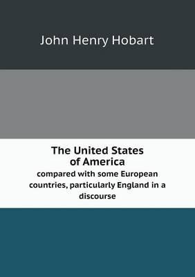 The United States of America Compared with Some European Countries, Particularly England in a Discourse (Paperback): John Henry...