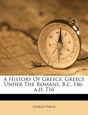 A History of Greece - Greece Under the Romans, B.C. 146-A.D. 716 (Paperback): George Finlay