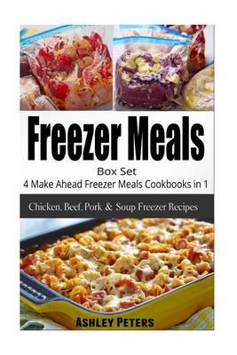Freezer Meals Box Set - 4 Make Ahead Freezer Meals Cookbooks in 1 (Chicken, Beef, (Paperback): Ashley Peters