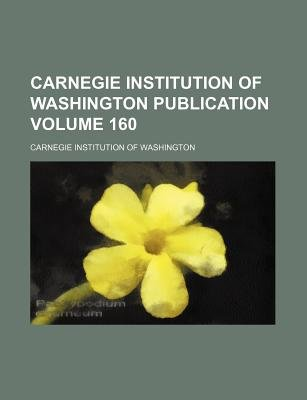 Carnegie Institution of Washington Publication Volume 160 (Paperback): Carnegie Institution of Washington