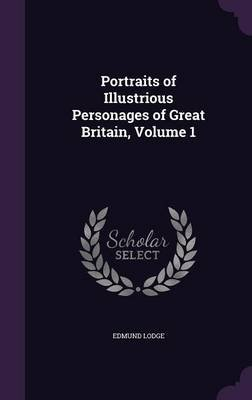 Portraits of Illustrious Personages of Great Britain Volume 1 (Hardcover): Edmund Lodge