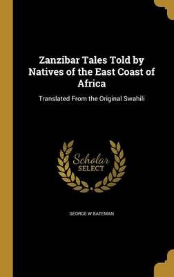 Zanzibar Tales Told by Natives of the East Coast of Africa - Translated from the Original Swahili (Hardcover): George W. Bateman