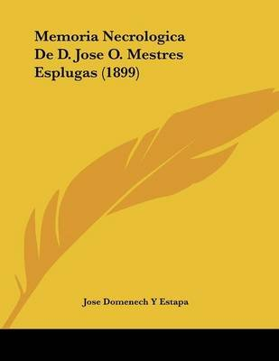Memoria Necrologica de D. Jose O. Mestres Esplugas (1899) (Spanish, Paperback): Jose Domenech y. Estapa