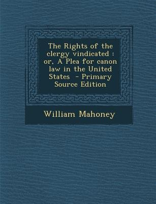The Rights of the Clergy Vindicated - Or, a Plea for Canon Law in the United States (Paperback, Primary Source): William Mahoney